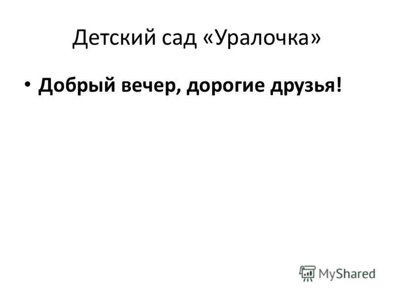 Детский сад «Уралочка» Добрый вечер, дорогие друзья!