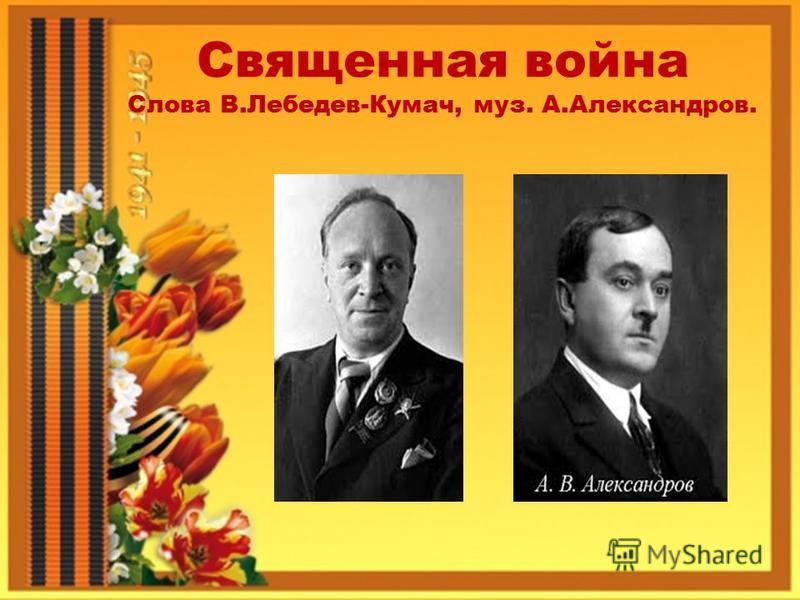 Священная война Слова В.Лебедев-Кумач, муз. А.Александров.