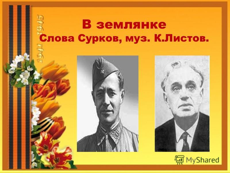 В землянке Слова Сурков, муз. К.Листов.