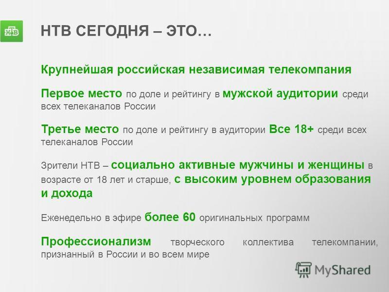 НТВ СЕГОДНЯ – ЭТО… Крупнейшая российская независимая телекомпания Первое место по доле и рейтингу в мужской аудитории среди всех телеканалов России Третье место по доле и рейтингу в аудитории Все 18+ среди всех телеканалов России Зрители НТВ – социал
