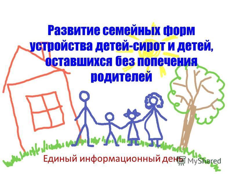 Развитие семейных форм устройства детей-сирот и детей, оставшихся без попечения родителей Единый информационный день