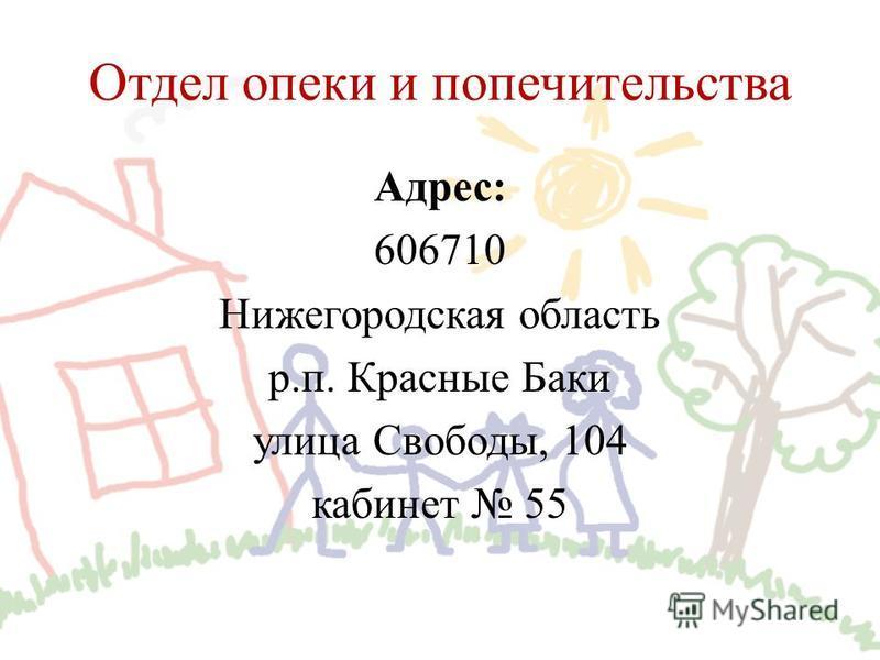 Отдел опеки и попечительства Адрес: 606710 Нижегородская область р.п. Красные Баки улица Свободы, 104 кабинет 55