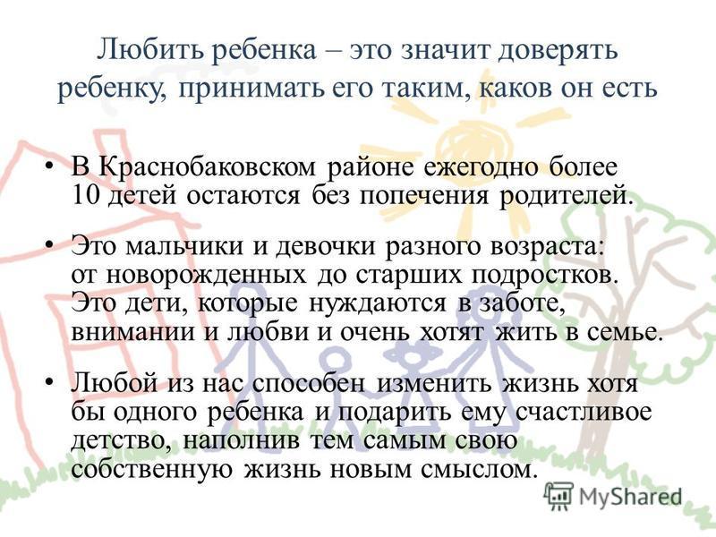 Любить ребенка – это значит доверять ребенку, принимать его таким, каков он есть В Краснобаковском районе ежегодно более 10 детей остаются без попечения родителей. Это мальчики и девочки разного возраста: от новорожденных до старших подростков. Это д