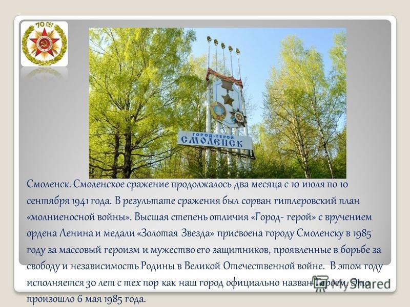 Смоленск. Смоленское сражение продолжалось два месяца с 10 июля по 10 сентября 1941 года. В результате сражения был сорван гитлеровский план «молниеносной войны». Высшая степень отличия «Город- герой» с вручением ордена Ленина и медали «Золотая Звезд