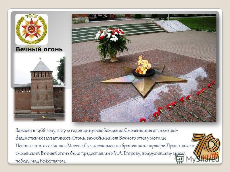 Зажжён в 1968 году, в 25-ю годовщину освобождения Смоленщины от немецко- фашистских захватчиков. Огонь, зажжённый от Вечного огня у могилы Неизвестного солдата в Москве, был доставлен на бронетранспортёре. Право зажечь смоленский Вечный огонь было пр