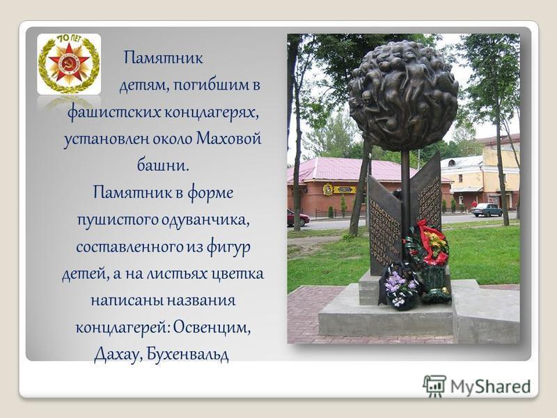 Памятник детям, погибшим в фашистских концлагерях, установлен около Маховой башни. Памятник в форме пушистого одуванчика, составленного из фигур детей, а на листьях цветка написаны названия концлагерей: Освенцим, Дахау, Бухенвальд