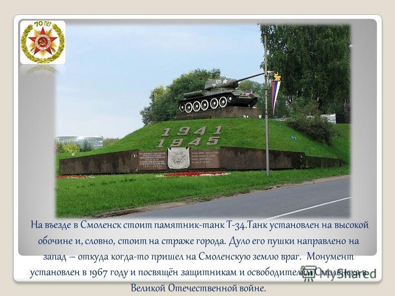 На въезде в Смоленск стоит памятник-танк Т-34. Танк установлен на высокой обочине и, словно, стоит на страже города. Дуло его пушки направлено на запад – откуда когда-то пришел на Смоленскую землю враг. Монумент установлен в 1967 году и посвящён защи