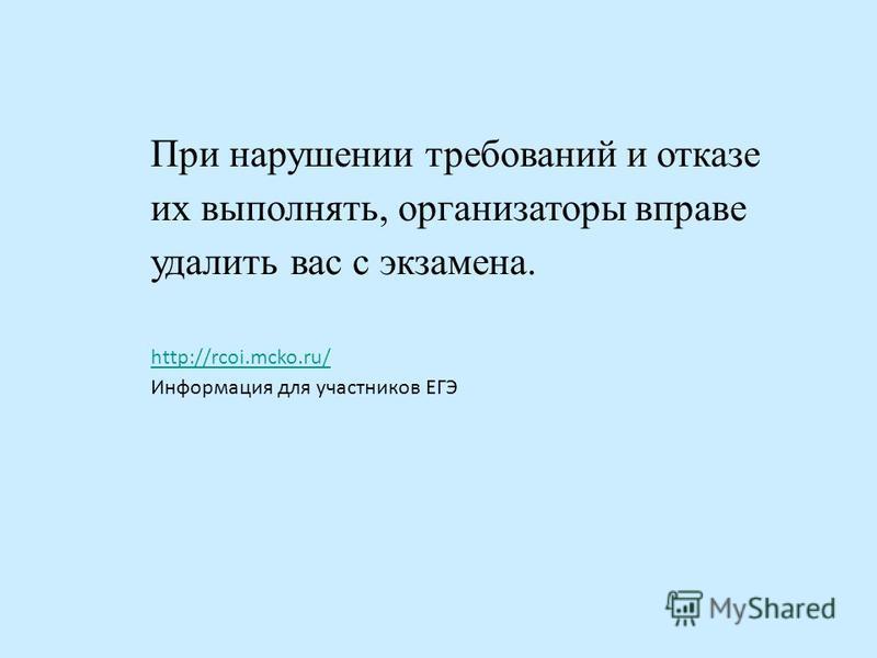 При нарушении требований и отказе их выполнять, организаторы вправе удалить вас с экзамена. http://rcoi.mcko.ru/ Информация для участников ЕГЭ