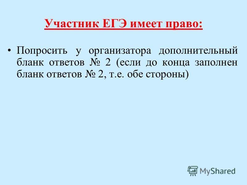 Участник ЕГЭ имеет право: Попросить у организатора дополнительный бланк ответов 2 (если до конца заполнен бланк ответов 2, т.е. обе стороны)