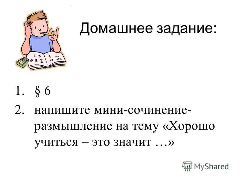 Домашнее задание: 1.§ 6 2. напишите мини-сочинение- размышление на тему «Хорошо учиться – это значит …»