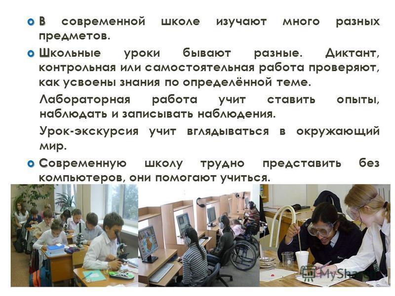 В В современной школе изучают много разных предметов. Ш Школьные уроки бывают разные. Диктант, контрольная или самостоятельная работа проверяют, как усвоены знания по определённой теме. Лабораторная работа учит ставить опыты, наблюдать и записывать н