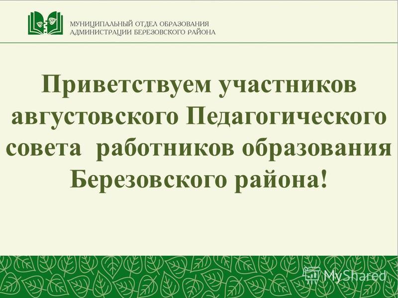 Приветствуем участников августовского Педагогического совета работников образования Березовского района!