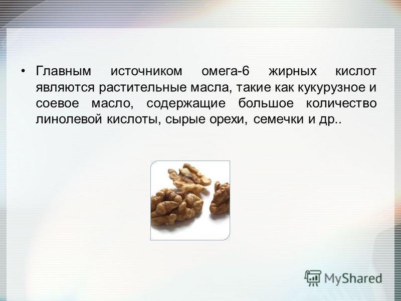 Главным источником омега-6 жирных кислот являются растительные масла, такие как кукурузное и соевое масло, содержащие большое количество линолевой кислоты, сырые орехи, семечки и др..