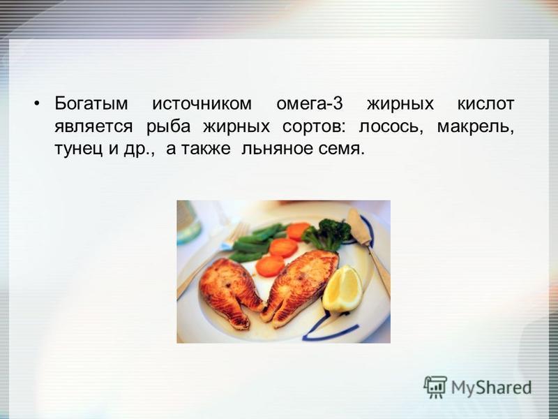 Богатым источником омега-3 жирных кислот является рыба жирных сортов: лосось, макрель, тунец и др., а также льняное семя.