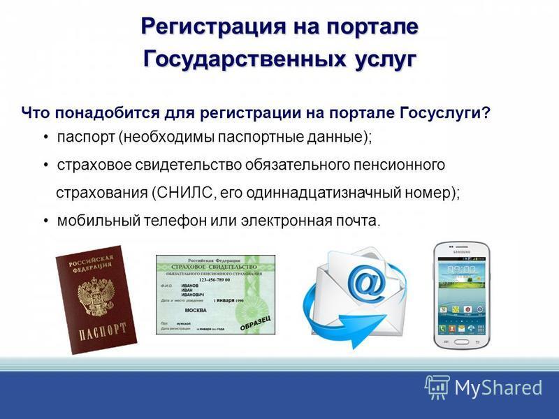 Регистрация на портале Государственных услуг паспорт (необходимы паспортные данные); страховое свидетельство обязательного пенсионного страхования (СНИЛС, его одиннадцатизначный номер); мобильный телефон или электронная почта. Что понадобится для рег