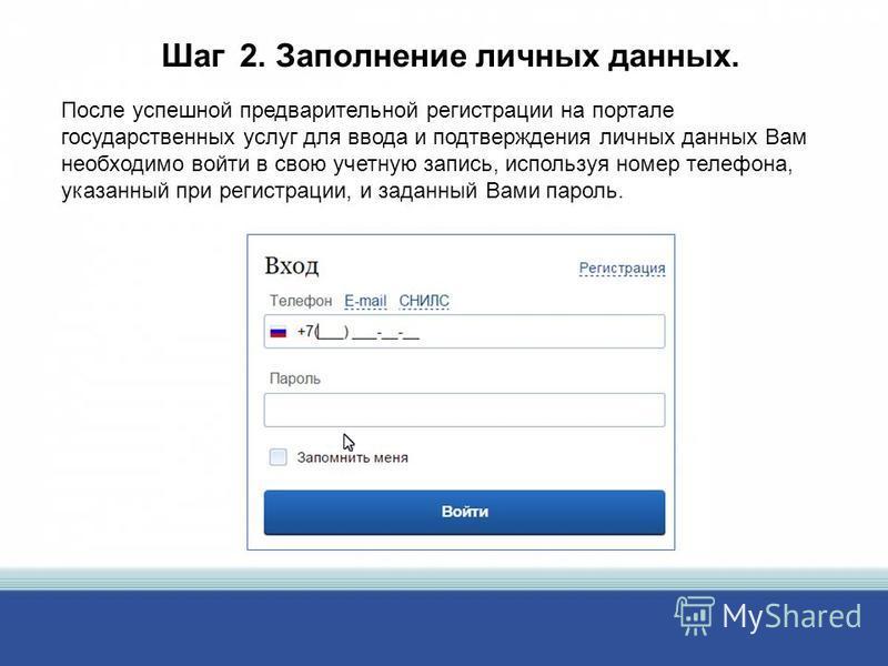 Шаг 2. Заполнение личных данных. После успешной предварительной регистрации на портале государственных услуг для ввода и подтверждения личных данных Вам необходимо войти в свою учетную запись, используя номер телефона, указанный при регистрации, и за