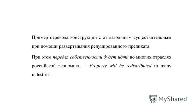 Пример перевода конструкции с отглагольным существительным при помощи развертывания редуцированного предиката: При этом передел собственности будет идти во многих отраслях российской экономики. – Property will be redistributed in many industries.