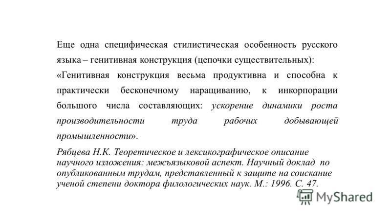 Еще одна специфическая стилистическая особенность русского языка – генитивная конструкция (цепочки существительных): «Генитивная конструкция весьма продуктивна и способна к практически бесконечному наращиванию, к инкорпорации большого числа составляю