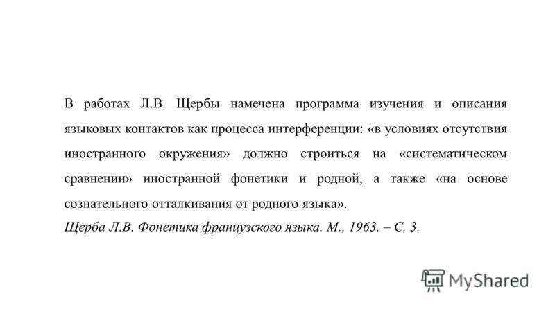 В работах Л.В. Щербы намечена программа изучения и описания языковых контактов как процесса интерференции: «в условиях отсутствия иностранного окружения» должно строиться на «систематическом сравнении» иностранной фонетики и родной, а также «на основ
