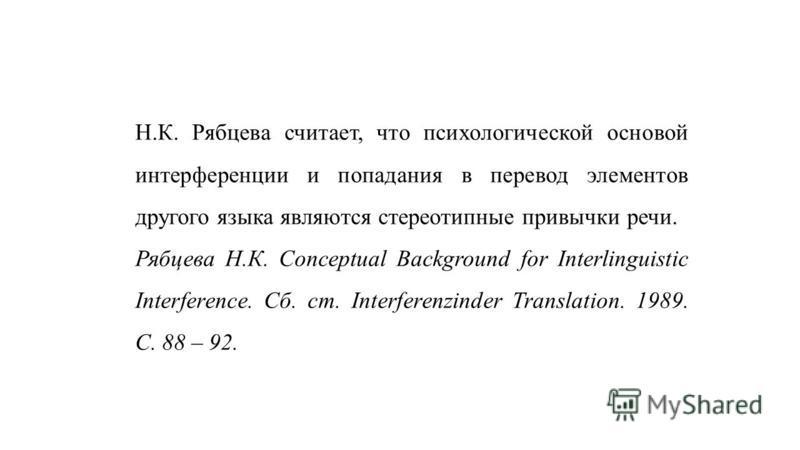 Н.К. Рябцева считает, что психологической основой интерференции и попадания в перевод элементов другого языка являются стереотипные привычки речи. Рябцева Н.К. Conceptual Background for Interlinguistic Interference. Сб. ст. Interferenzinder Translati