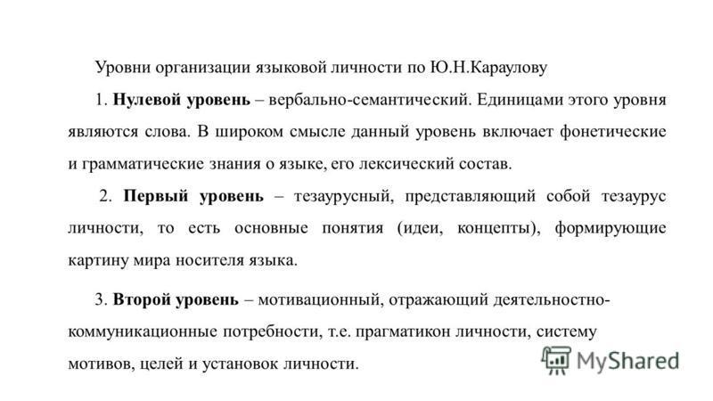 Уровни организации языковой личности по Ю.Н.Караулову 1. Нулевой уровень – вербально-семантический. Единицами этого уровня являются слова. В широком смысле данный уровень включает фонетические и грамматические знания о языке, его лексический состав.