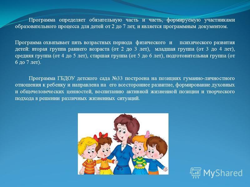 Программа определяет обязательную часть и часть, формируемую участниками образовательного процесса для детей от 2 до 7 лет, и является программным документом. Программа охватывает пять возрастных периода физического и психического развития детей: вто