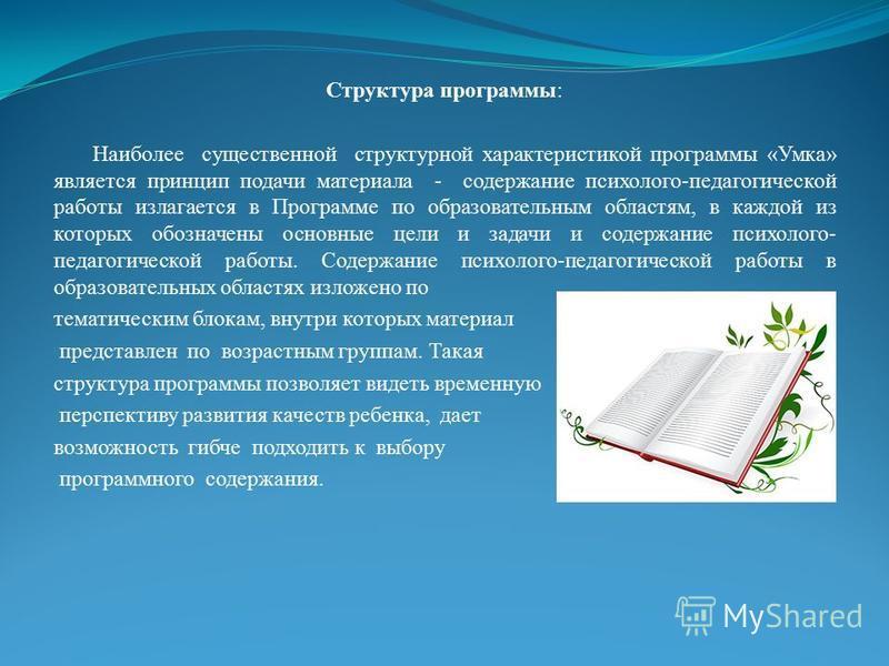 Структура программы: Наиболее существенной структурной характеристикой программы «Умка» является принцип подачи материала - содержание психолого-педагогической работы излагается в Программе по образовательным областям, в каждой из которых обозначены