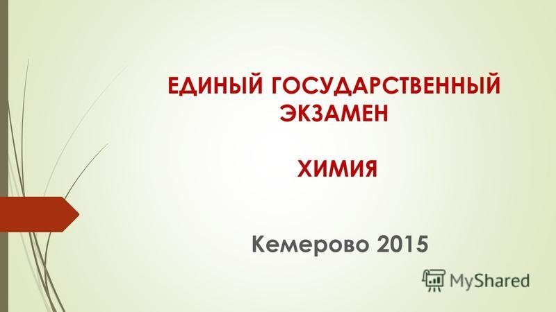 ЕДИНЫЙ ГОСУДАРСТВЕННЫЙ ЭКЗАМЕН ХИМИЯ Кемерово 2015
