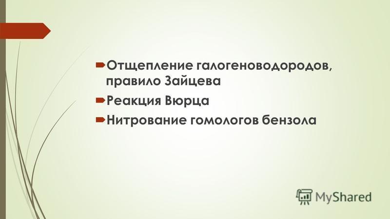 Отщепление галогеноводородов, правило Зайцева Реакция Вюрца Нитрование гомологов бензола