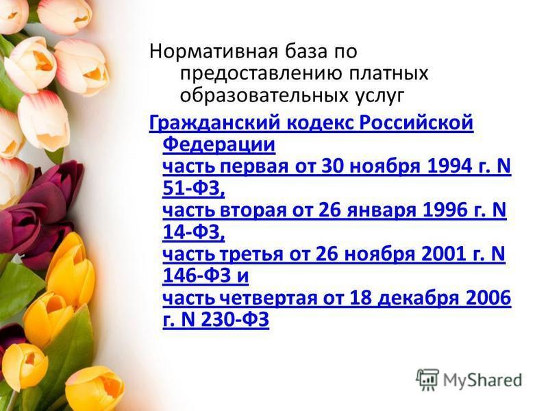 Нормативная база по предоставлению платных образовательных услуг Гражданский кодекс Российской Федерации часть первая от 30 ноября 1994 г. N 51-ФЗ, часть вторая от 26 января 1996 г. N 14-ФЗ, часть третья от 26 ноября 2001 г. N 146-ФЗ и часть четверта