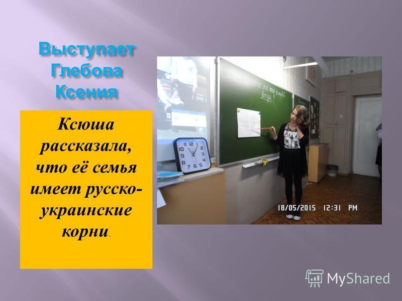 Выступает Глебова Ксения Ксюша рассказала, что её семья имеет русско - украинские корни.