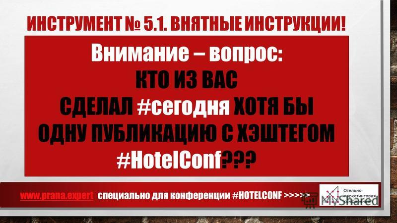 ИНСТРУМЕНТ 5.1. ВНЯТНЫЕ ИНСТРУКЦИИ! www.prana.expertwww.prana.expert специально для конференции #HOTELCONF >>>>> Внимание – вопрос: КТО ИЗ ВАС СДЕЛАЛ #сегодня ХОТЯ БЫ ОДНУ ПУБЛИКАЦИЮ С ХЭШТЕГОМ #HotelConf???