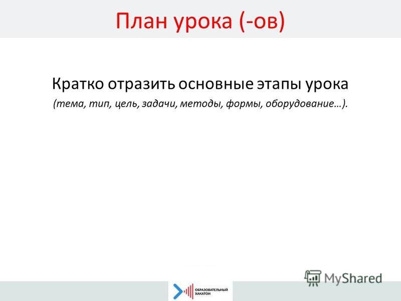 План урока (-ов) Кратко отразить основные этапы урока (тема, тип, цель, задачи, методы, формы, оборудование…).