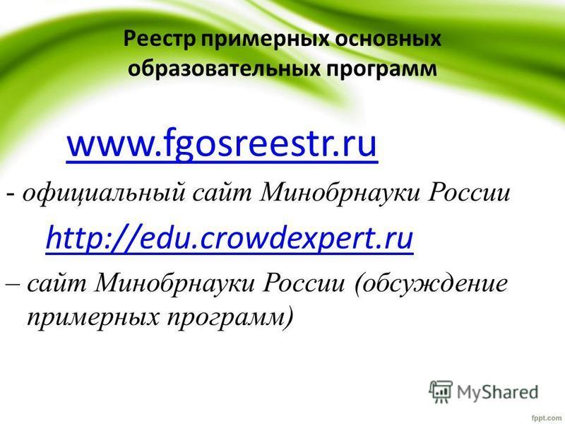 Реестр примерных основных образовательных программ www.fgosreestr.ru - официальный сайт Минобрнауки России http://edu.crowdexpert.ru – сайт Минобрнауки России (обсуждение примерных программ)