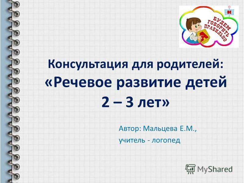 Консультация для родителей: «Речевое развитие детей 2 – 3 лет» Автор: Мальцева Е.М., учитель - логопед
