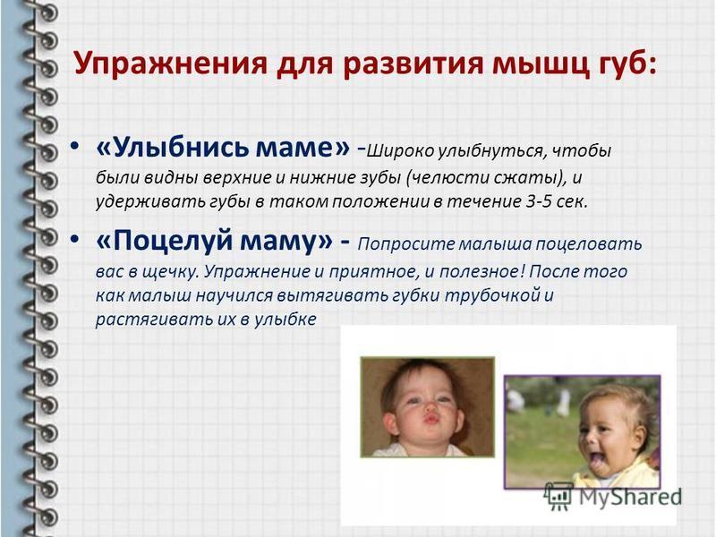 Упражнения для развития мышц губ: «Улыбнись маме» - Широко улыбнуться, чтобы были видны верхние и нижние зубы (челюсти сжаты), и удерживать губы в таком положении в течение 3-5 сек. «Поцелуй маму» - Попросите малыша поцеловать вас в щечку. Упражнение