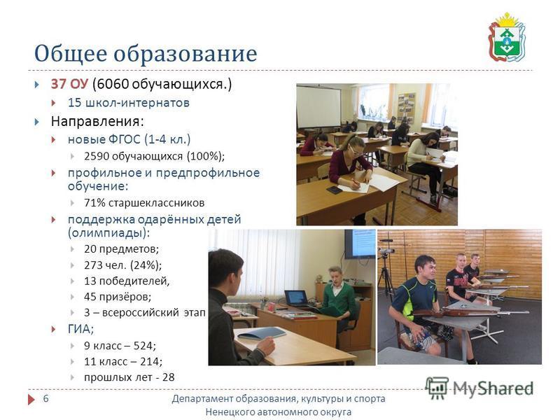 Общее образование Департамент образования, культуры и спорта Ненецкого автономного округа 6 37 ОУ (6060 обучающихся.) 15 школ - интернатов Направления : новые ФГОС (1-4 кл.) 2590 обучающихся (100%); профильное и предпрофильное обучение : 71% старшекл