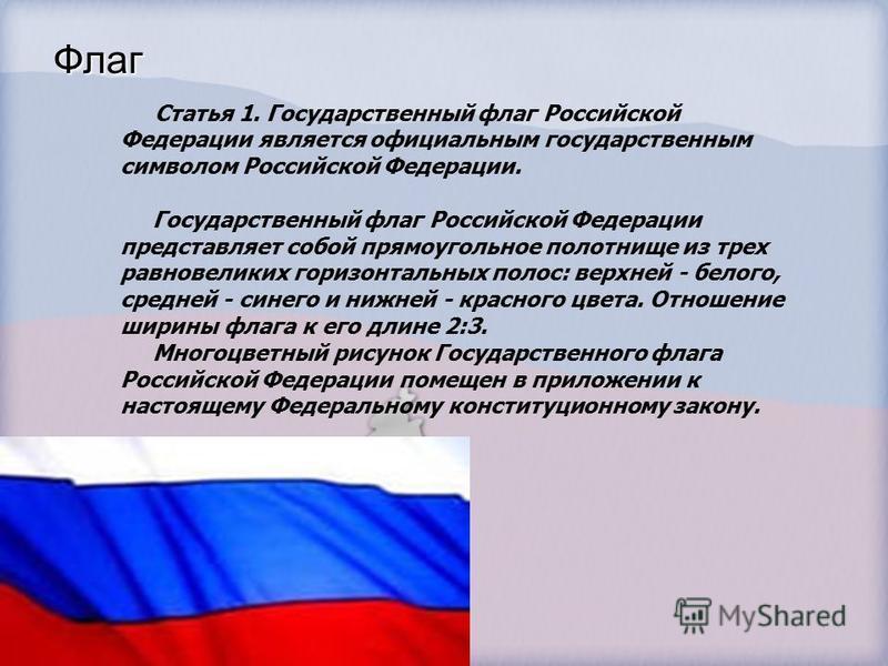 Флаг Статья 1. Государственный флаг Российской Федерации является официальным государственным символом Российской Федерации. Государственный флаг Российской Федерации представляет собой прямоугольное полотнище из трех равновеликих горизонтальных поло