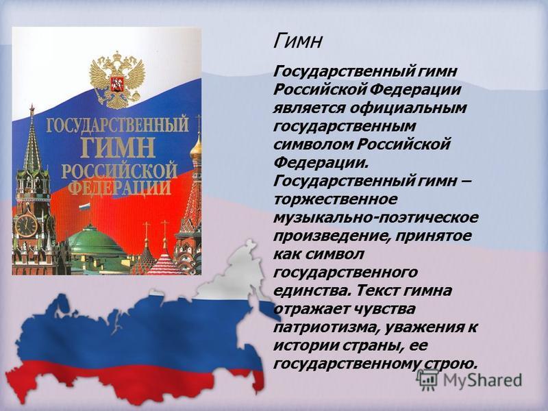 Гимн Государственный гимн Российской Федерации является официальным государственным символом Российской Федерации. Государственный гимн – торжественное музыкально-поэтическое произведение, принятое как символ государственного единства. Текст гимна от
