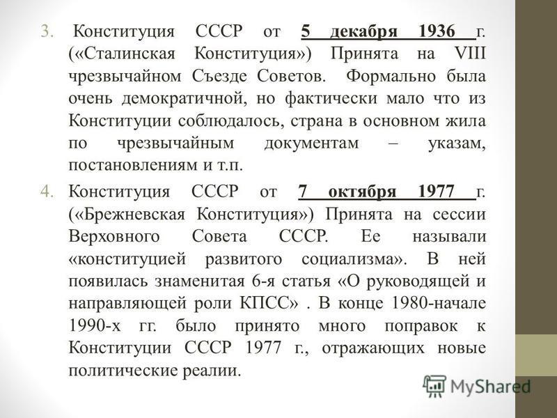 3. Конституция СССР от 5 декабря 1936 г. («Сталинская Конституция») Принята на VIII чрезвычайном Съезде Советов. Формально была очень демократичной, но фактически мало что из Конституции соблюдалось, страна в основном жила по чрезвычайным документам