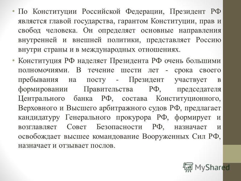 По Конституции Российской Федерации, Президент РФ является главой государства, гарантом Конституции, прав и свобод человека. Он определяет основные направления внутренней и внешней политики, представляет Россию внутри страны и в международных отношен