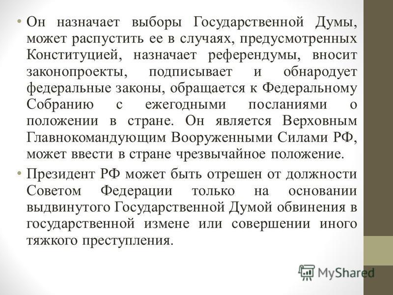 Он назначает выборы Государственной Думы, может распустить ее в случаях, предусмотренных Конституцией, назначает референдумы, вносит законопроекты, подписывает и обнародует федеральные законы, обращается к Федеральному Собранию с ежегодными посланиям