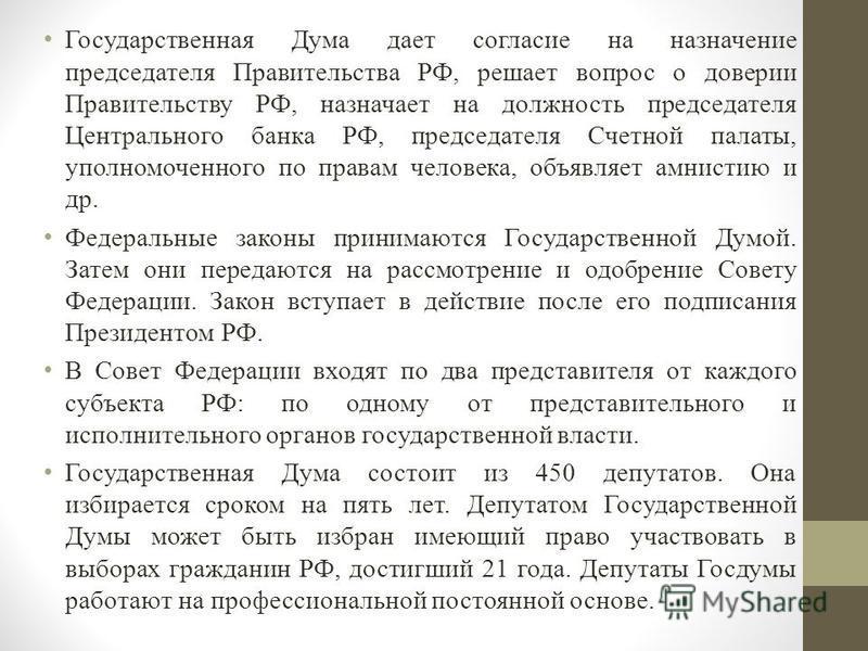 Государственная Дума дает согласие на назначение председателя Правительства РФ, решает вопрос о доверии Правительству РФ, назначает на должность председателя Центрального банка РФ, председателя Счетной палаты, уполномоченного по правам человека, объя