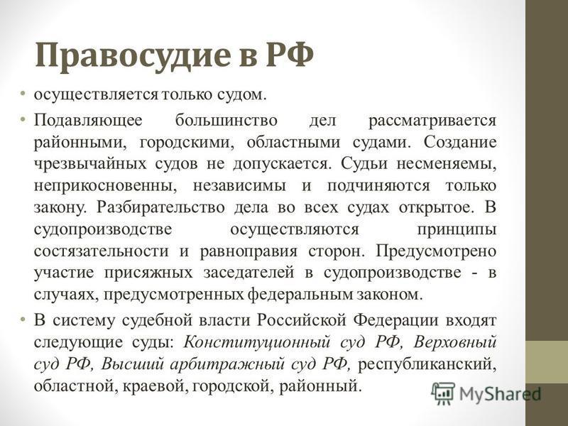 Правосудие в РФ осуществляется только судом. Подавляющее большинство дел рассматривается районными, городскими, областными судами. Создание чрезвычайных судов не допускается. Судьи несменяемы, неприкосновенны, независимы и подчиняются только закону.