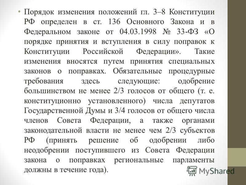Порядок изменения положений гл. 3–8 Конституции РФ определен в ст. 136 Основного Закона и в Федеральном законе от 04.03.1998 33-ФЗ «О порядке принятия и вступления в силу поправок к Конституции Российской Федерации». Такие изменения вносятся путем пр
