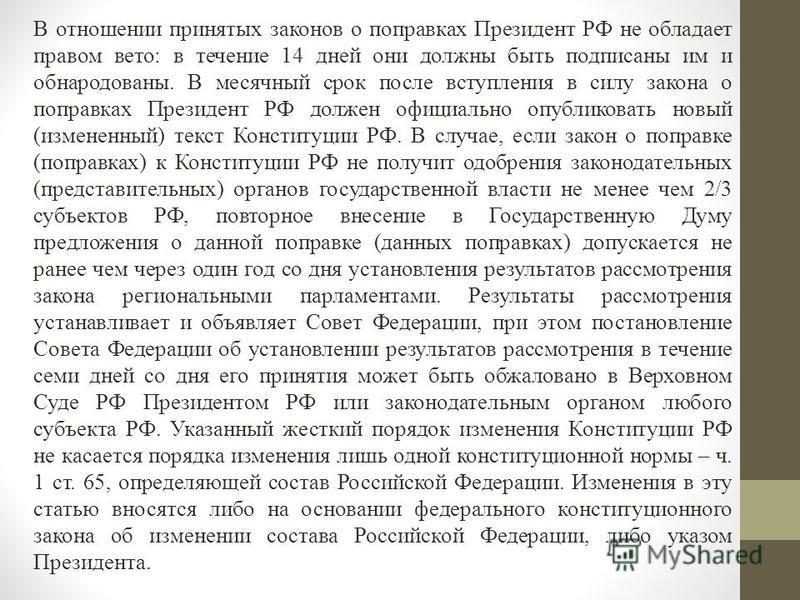 В отношении принятых законов о поправках Президент РФ не обладает правом вето: в течение 14 дней они должны быть подписаны им и обнародованы. В месячный срок после вступления в силу закона о поправках Президент РФ должен официально опубликовать новый