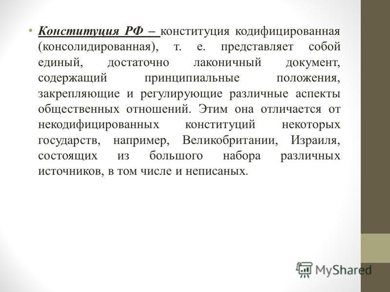 Конституция РФ – конституция кодифицированная (консолидированная), т. е. представляет собой единый, достаточно лаконичный документ, содержащий принципиальные положения, закрепляющие и регулирующие различные аспекты общественных отношений. Этим она от