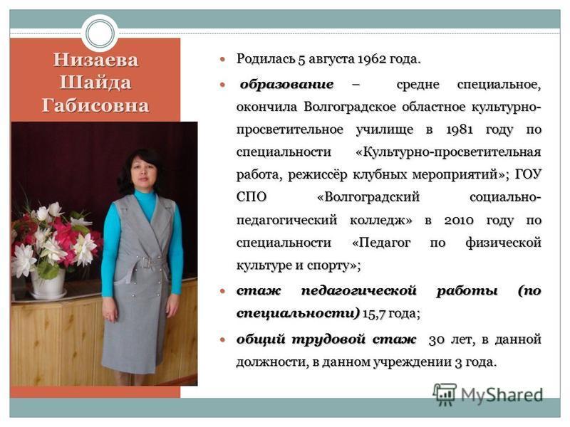 Низаева Шайда Габисовна Родилась 5 августа 1962 года. Родилась 5 августа 1962 года. образование – средне специальное, окончила Волгоградское областное культурно- просветительное училище в 1981 году по специальности «Культурно-просветительная работа,