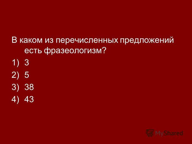 В каком из перечисленных предложений есть фразеологизм? 1)3 2)5 3)38 4)43