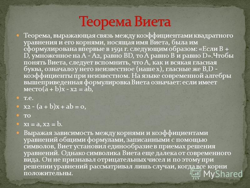 Теорема, выражающая связь между коэффициентами квадратного уравнения и его корнями, носящая имя Виета, была им сформулирована впервые в 1591 г. следующим образом: «Если B + D, умноженное на A - A2, равно BD, то A равно В и равно D».Чтобы понять Виета